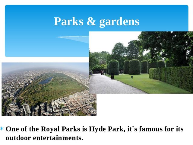 One of the Royal Parks is Hyde Park, it`s famous for its outdoor entertainmen...