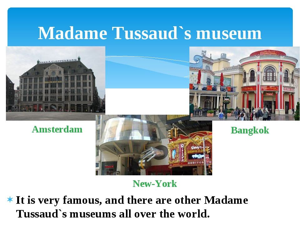 It is very famous, and there are other Madame Tussaud`s museums all over the...