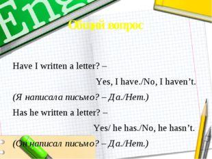 Общий вопрос Have I written a letter? – Yes, I have./No, I haven't. (Я написа