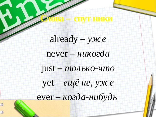 Слова – спутники already – уже never – никогда just – только-что yet – ещё не...