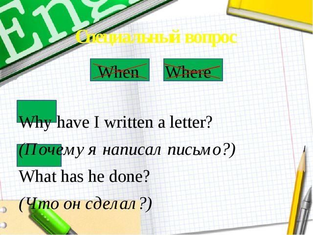 Специальный вопрос When Where Why have I written a letter? (Почему я написал...