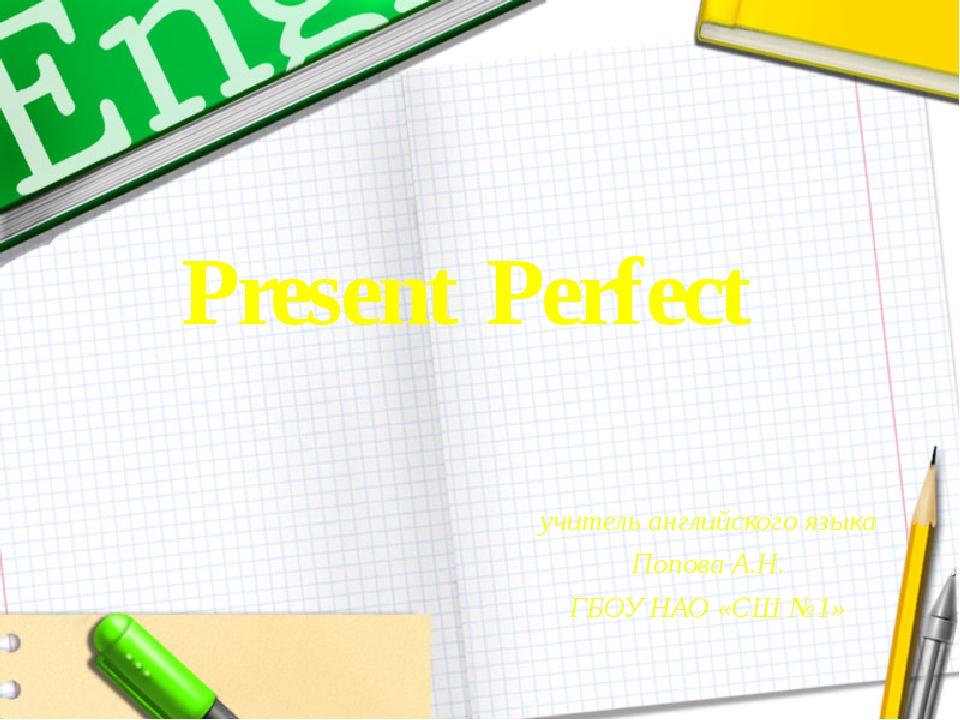 Present Perfect учитель английского языка Попова А.Н. ГБОУ НАО «СШ №1»