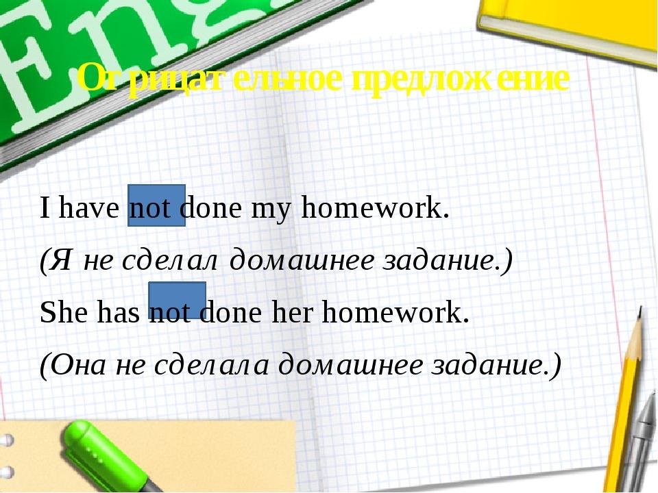 Отрицательное предложение I have not done my homework. (Я не сделал домашнее...