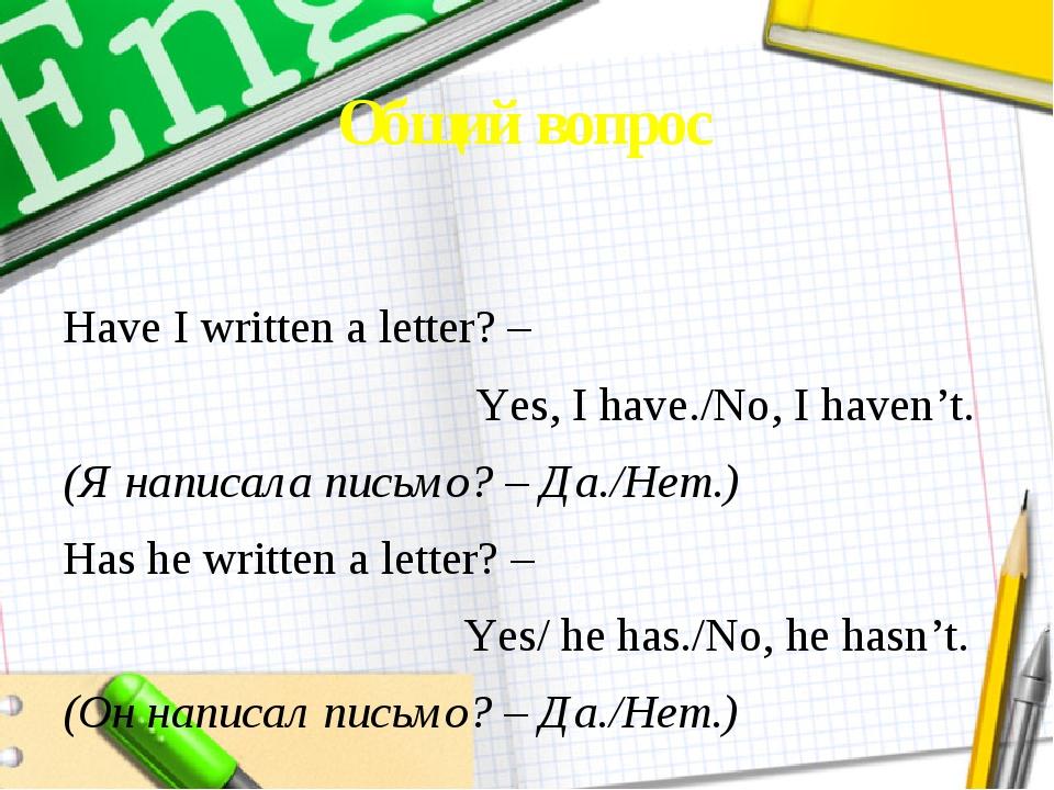 Общий вопрос Have I written a letter? – Yes, I have./No, I haven't. (Я написа...