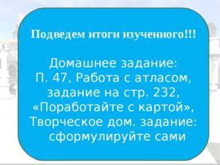 Подведем итоги изученного!!! Домашнее задание: П. 47, Работа с атласом, задан