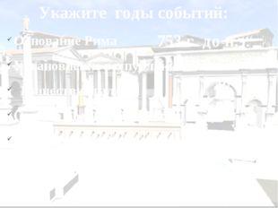 Укажите годы событий: Основание Рима Установление республики в Риме Нашествие