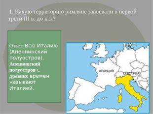 1. Какую территорию римляне завоевали в первой трети III в. до н.э.? Ответ: