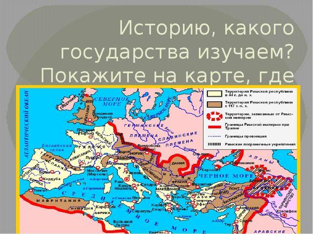 Историю, какого государства изучаем? Покажите на карте, где возник этот город.