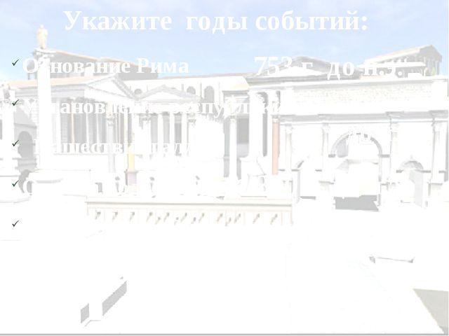 Укажите годы событий: Основание Рима Установление республики в Риме Нашествие...