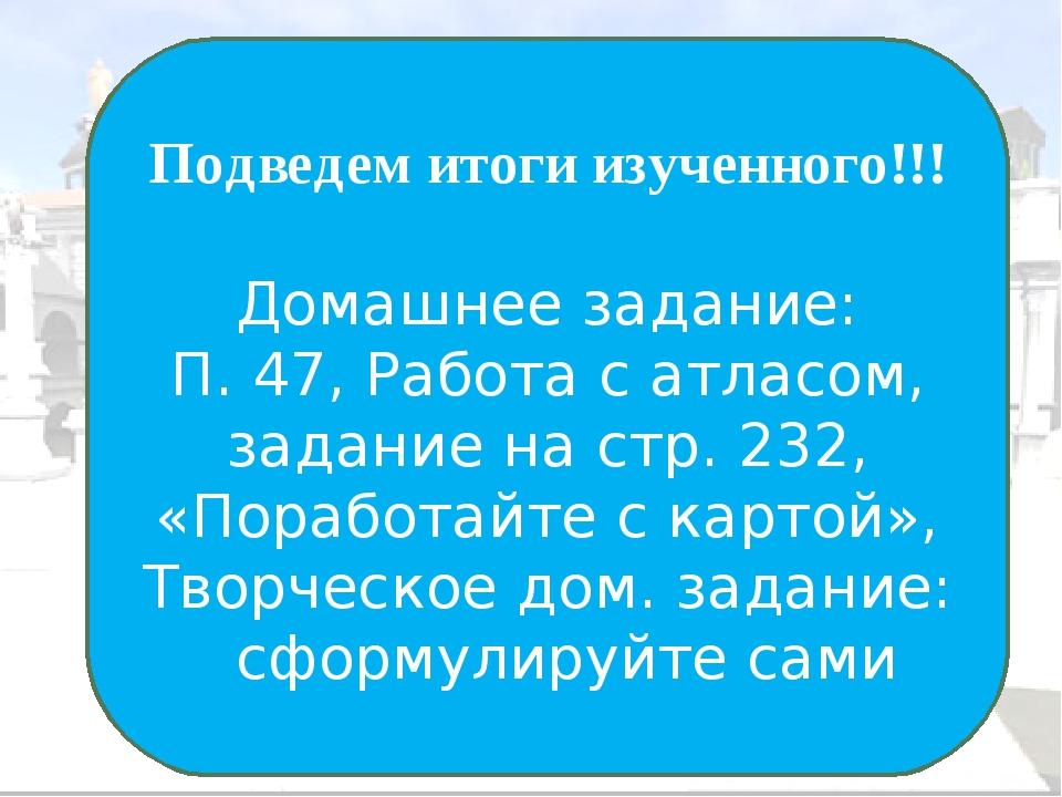 Подведем итоги изученного!!! Домашнее задание: П. 47, Работа с атласом, задан...