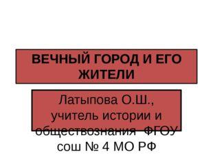 ВЕЧНЫЙ ГОРОД И ЕГО ЖИТЕЛИ Латыпова О.Ш., учитель истории и обществознания ФГО