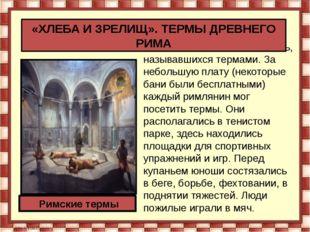В Риме было множество бань, называвшихся термами. За небольшую плату (некото