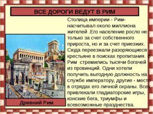 Столица империи - Рим- насчитывал около миллиона жителей .Его население росло