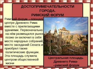 ДОСТОПРИМЕЧАТЕЛЬНОСТИ ГОРОДА. РИМСКИЙ ФОРУМ Римский форум- площадьв центре