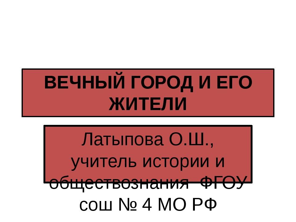 ВЕЧНЫЙ ГОРОД И ЕГО ЖИТЕЛИ Латыпова О.Ш., учитель истории и обществознания ФГО...