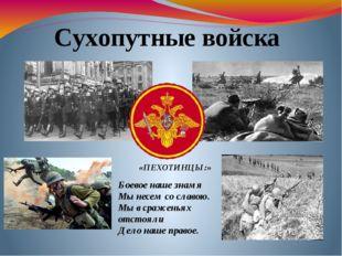 Сухопутные войска «ПЕХОТИНЦЫ:» Боевое наше знамя Мы несем со славою. Мы в сра