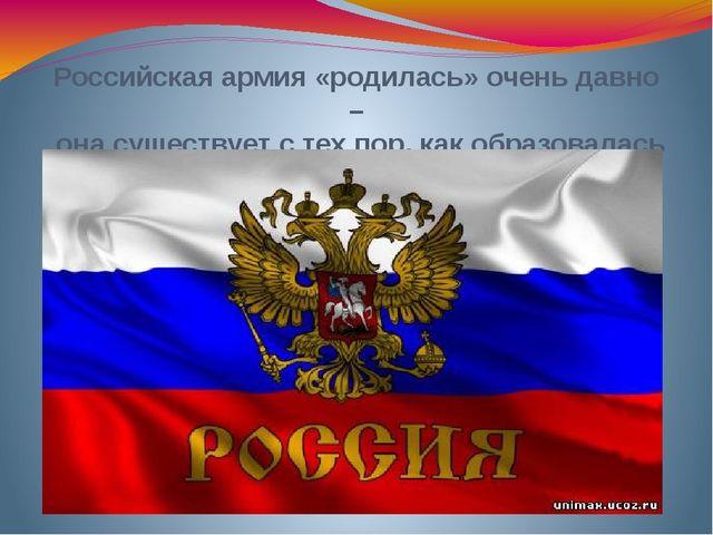 Российская армия «родилась» очень давно – она существует с тех пор, как образ...