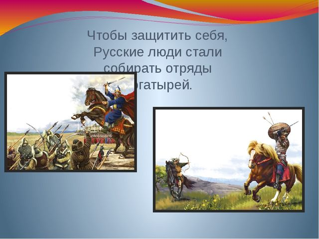 Чтобы защитить себя, Русские люди стали собирать отряды богатырей.