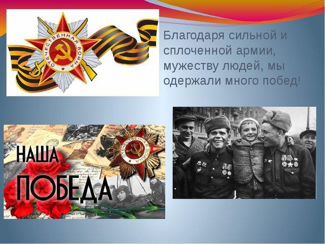 Благодаря сильной и сплоченной армии, мужеству людей, мы одержали много побед!