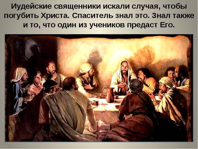 Иудейские священники искали случая, чтобы погубить Христа. Спаситель знал это...