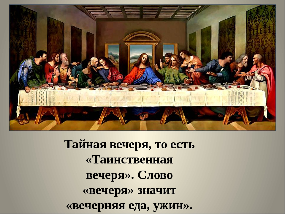 Тайная вечеря, то есть «Таинственная вечеря». Слово «вечеря» значит «вечерня...