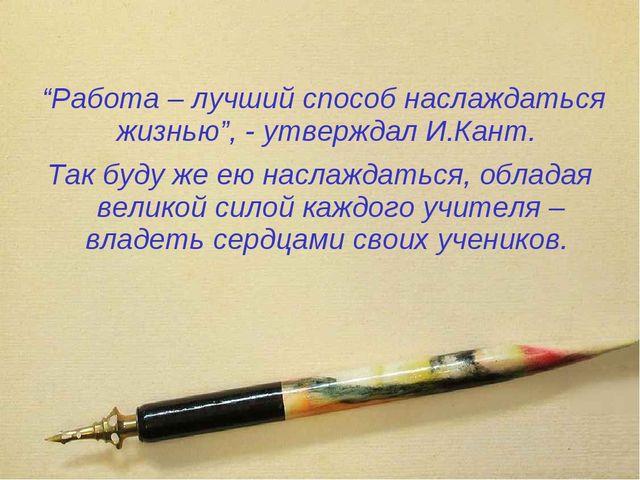 """""""Работа – лучший способ наслаждаться жизнью"""", - утверждал И.Кант. Так буду ж..."""
