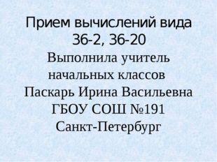Прием вычислений вида 36-2, 36-20 Выполнила учитель начальных классов Паскарь