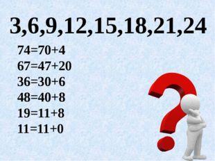 3,6,9,12,15, 18,21,24 74=70+4 67=47+20 36=30+6 48=40+8 19=11+8 11=11+0 74=70+