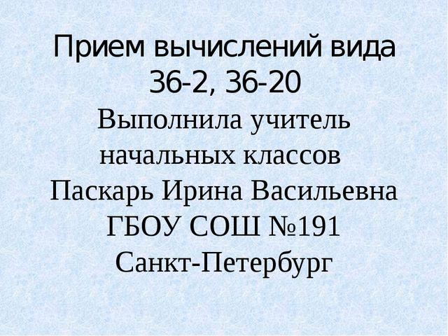 Прием вычислений вида 36-2, 36-20 Выполнила учитель начальных классов Паскарь...