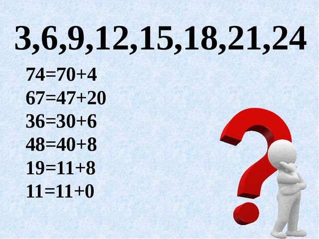 3,6,9,12,15, 18,21,24 74=70+4 67=47+20 36=30+6 48=40+8 19=11+8 11=11+0 74=70+...