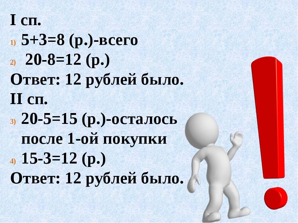 I cп. 5+3=8 (р.)-всего 20-8=12 (р.) Ответ: 12 рублей было. II сп. 20-5=15 (р....