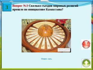 Вопрос №3 Сколько съездов мировых религий прошло по инициативе Казахстана? От