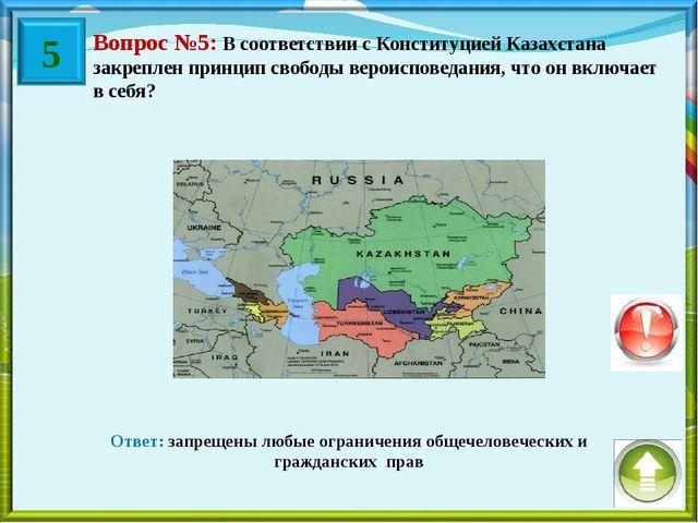 Вопрос №5: В соответствии с Конституцией Казахстана закреплен принцип свободы...