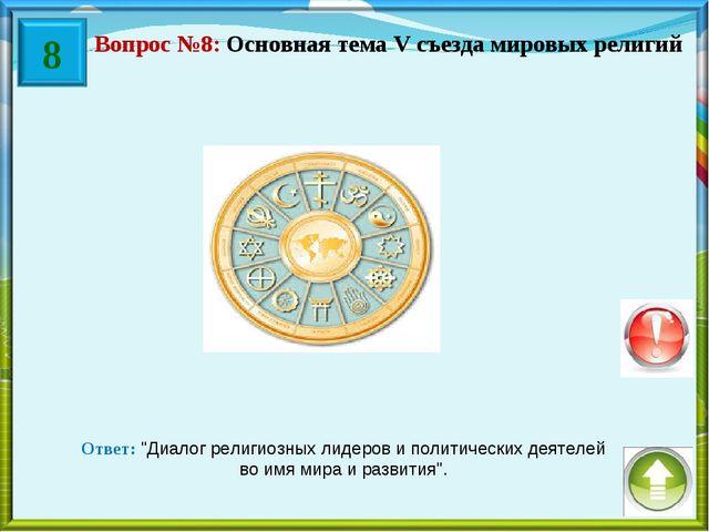 """Вопрос №8: Основная тема V съезда мировых религий Ответ: """"Диалог религиозных..."""
