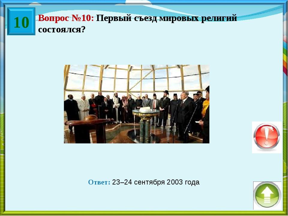 Вопрос №10: Первый съезд мировых религий состоялся? Ответ: 23–24 сентября 200...