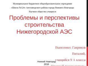 Проблемы и перспективы строительства Нижегородской АЭС Выполнил: Гавриков Вит