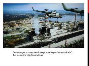 Ликвидация последствий аварии на Чернобыльской АЭС Фото с сайта http://openvl