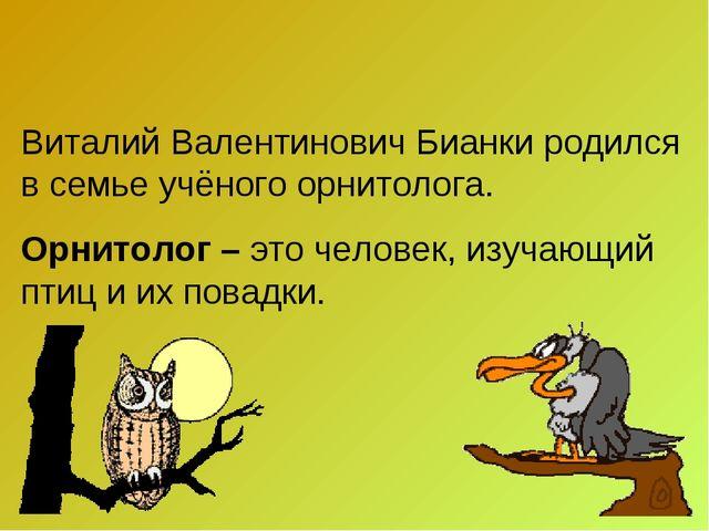 Виталий Валентинович Бианки родился в семье учёного орнитолога. Орнитолог – э...