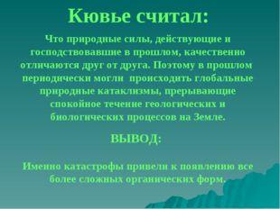 Кювье считал: Что природные силы, действующие и господствовавшие в прошлом, к