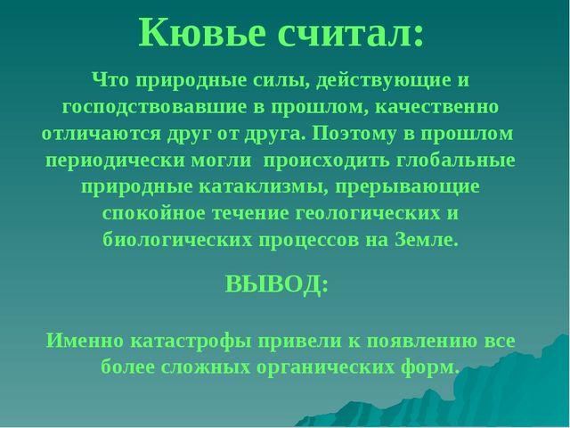 Кювье считал: Что природные силы, действующие и господствовавшие в прошлом, к...