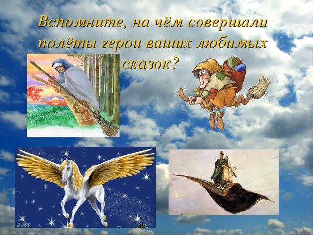 Вспомните, на чём совершали полёты герои ваших любимых сказок?