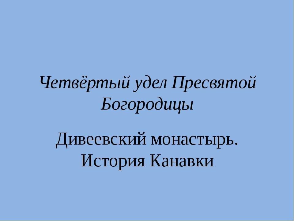Четвёртый удел Пресвятой Богородицы Дивеевский монастырь. История Канавки
