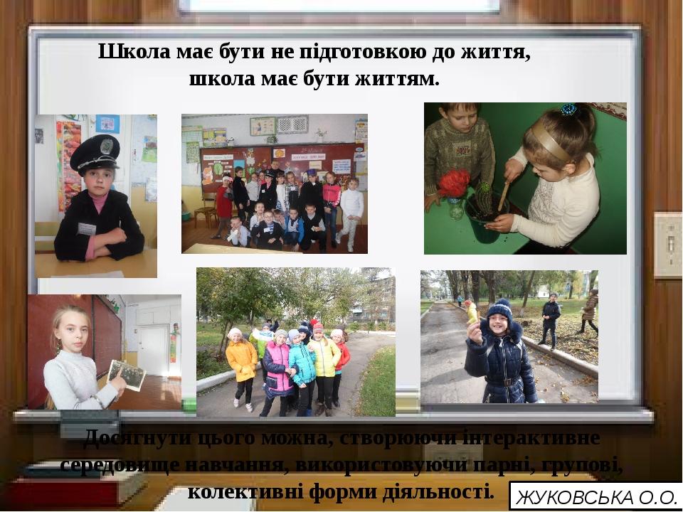 Школа має бути не підготовкою до життя, школа має бути життям. Досягнути цьо...