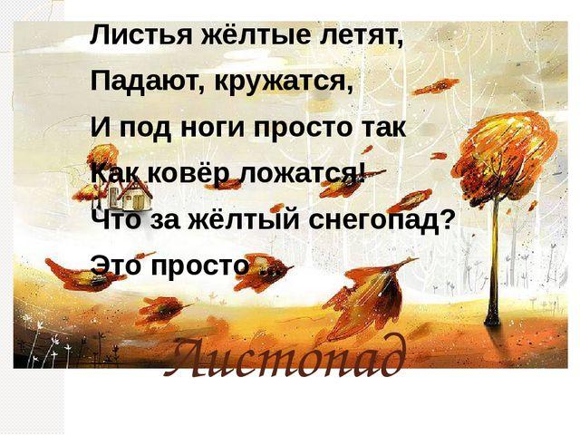 Листопад Листья жёлтые летят, Падают, кружатся, И под ноги просто так Как ков...