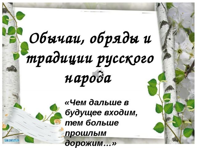 Обычаи, обряды и традиции русского народа «Чем дальше в будущее входим, тем б...