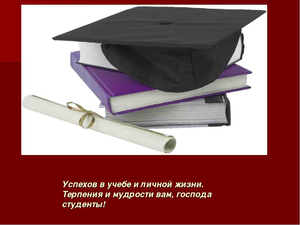 Успехов в учебе и личной жизни. Терпения и мудрости вам, господа студенты!