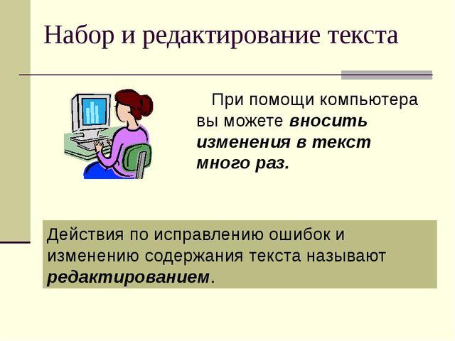 Набор и редактирование текста При помощи компьютера вы можете вносить изменен...