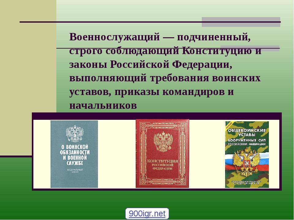 Военнослужащий — подчиненный, строго соблюдающий Конституцию и законы Российс...