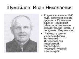Родился в  январе 1945 года. Детство и юность прошли  в Юргинском районе  Тюм