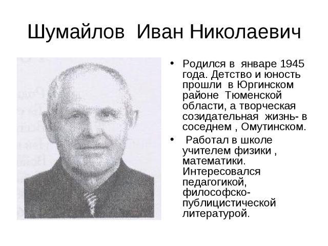 Родился в  январе 1945 года. Детство и юность прошли  в Юргинском районе  Тюм...